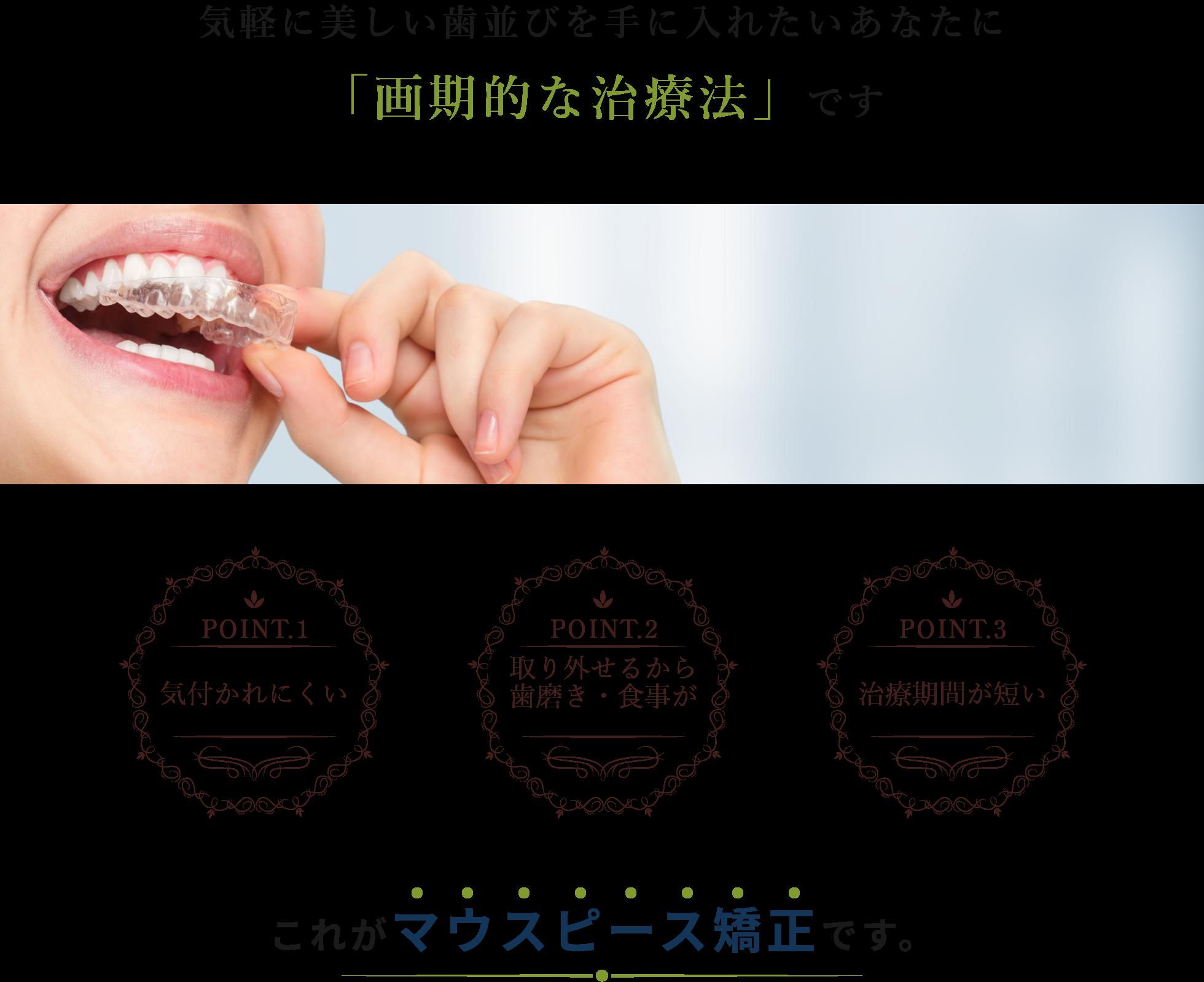 気軽に美しい歯並びを手に入れたいあなたに「画期的な治療法」です POINT.1 気付かれにくい POINT.2取り外せるから歯磨き・食事がしやすい POINT.3治療期間が短いこれがマウスピース矯正です。
